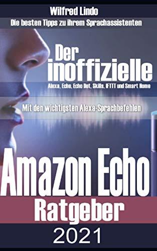 Amazon Echo – der inoffizielle Ratgeber: Die besten Tipps zu ihrem Sprachassistenten: Alexa, Echo, Echo Dot, Skills und Smart Home