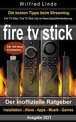Fire TV Stick – der inoffizielle Ratgeber: Streaming-Mediaplayer: Installation, Alexa, Apps, Musik, Games. Inkl. 444 Alexa-Sprachbefehle